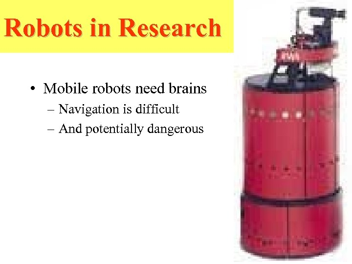 Robots in Research • Mobile robots need brains – Navigation is difficult – And