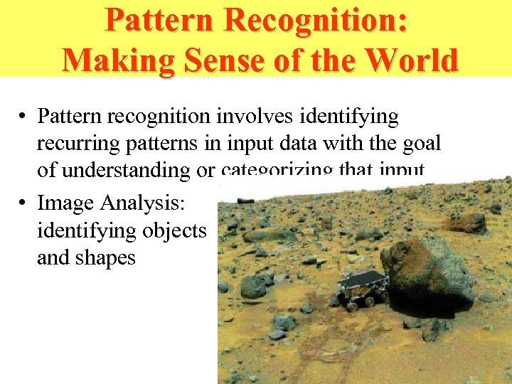 Pattern Recognition: Making Sense of the World • Pattern recognition involves identifying recurring patterns
