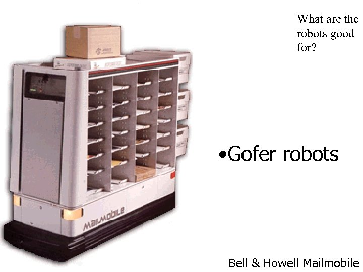 What are the robots good for? • Gofer robots Bell & Howell Mailmobile