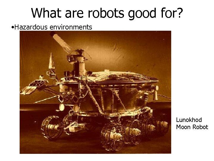 What are robots good for? • Hazardous environments Lunokhod Moon Robot