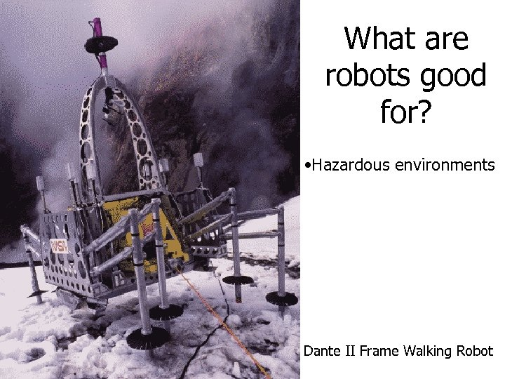 What are robots good for? • Hazardous environments Dante II Frame Walking Robot