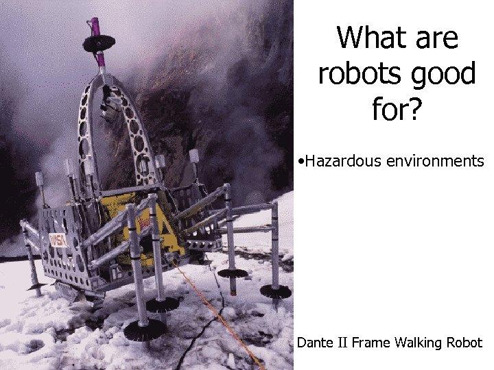 What are robots good for? • Hazardous environments Dante II Frame Walking Robot