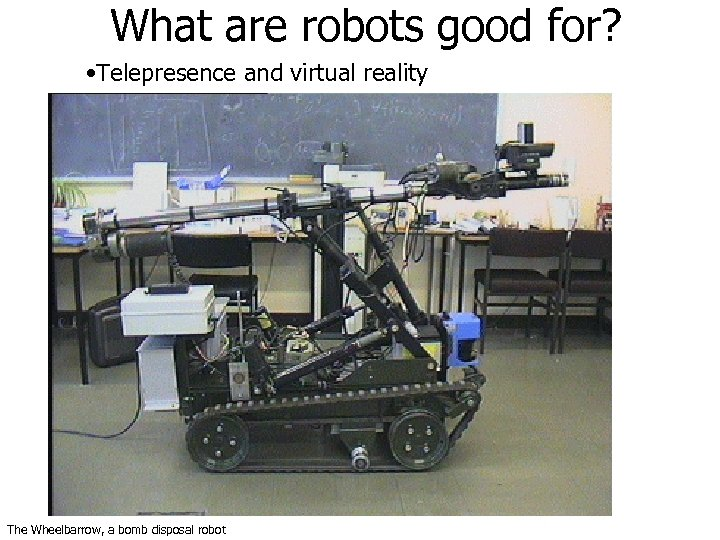 What are robots good for? • Telepresence and virtual reality The Wheelbarrow, a bomb
