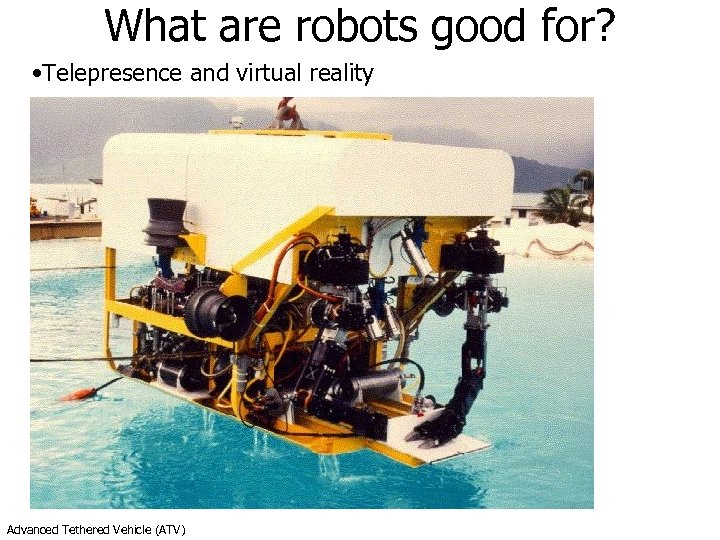 What are robots good for? • Telepresence and virtual reality Advanced Tethered Vehicle (ATV)