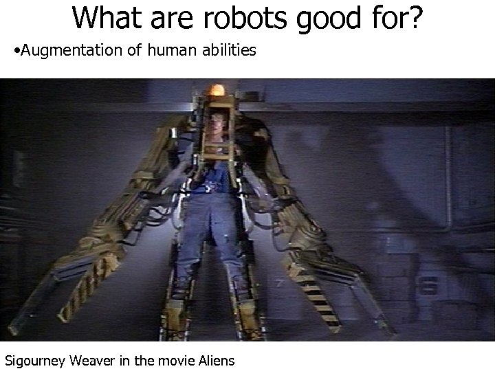 What are robots good for? • Augmentation of human abilities Sigourney Weaver in the