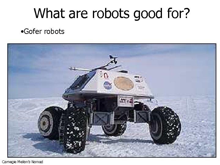 What are robots good for? • Gofer robots Carnegie Mellon's Nomad