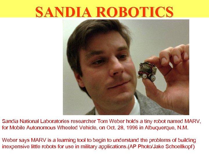 SANDIA ROBOTICS Sandia National Laboratories researcher Tom Weber holds a tiny robot named MARV,