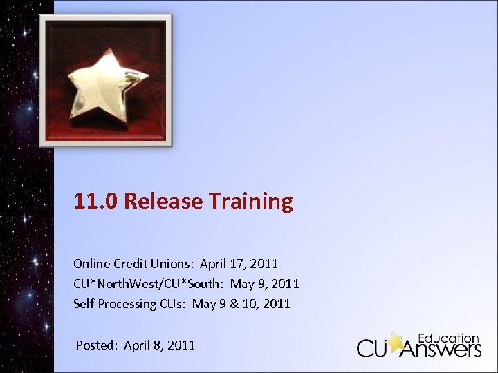 11. 0 Release Training Online Credit Unions: April 17, 2011 CU*North. West/CU*South: May 9,