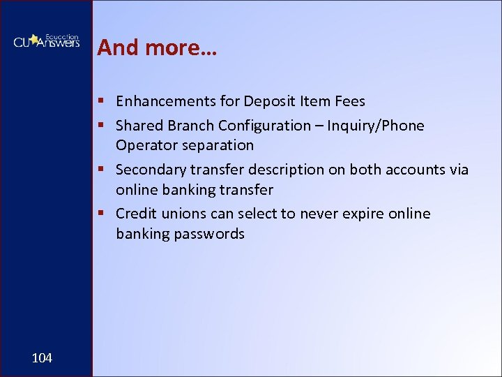 And more… § Enhancements for Deposit Item Fees § Shared Branch Configuration – Inquiry/Phone