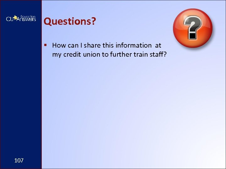 Questions? § How can I share this information at my credit union to further