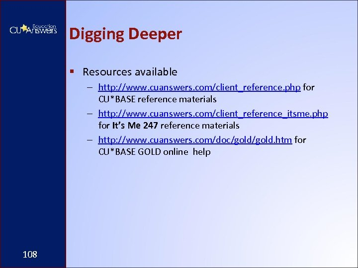 Digging Deeper § Resources available – http: //www. cuanswers. com/client_reference. php for CU*BASE reference