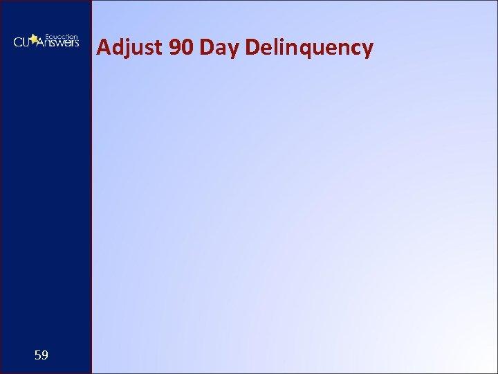 Adjust 90 Day Delinquency 59