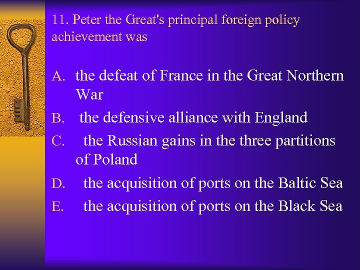 11. Peter the Great's principal foreign policy achievement was A. the defeat of France