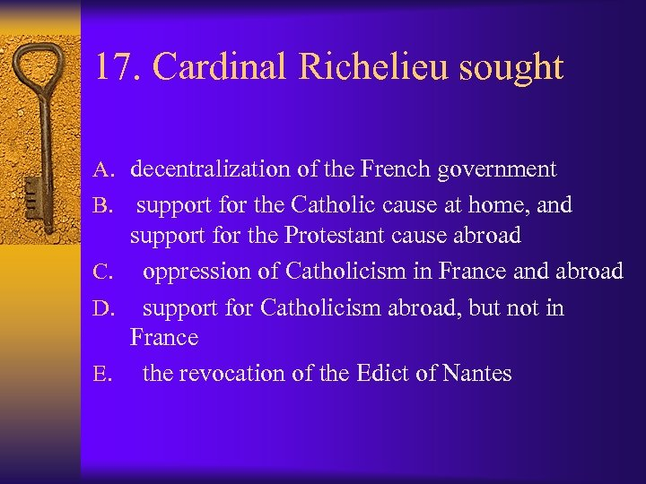 17. Cardinal Richelieu sought A. decentralization of the French government B. support for the