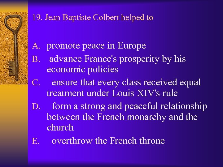 19. Jean Baptiste Colbert helped to A. promote peace in Europe B. advance France's