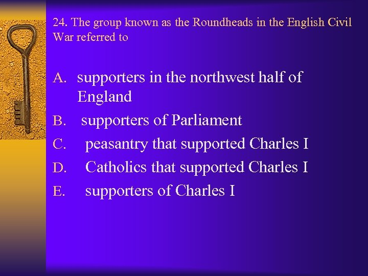 24. The group known as the Roundheads in the English Civil War referred to