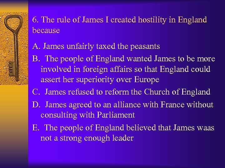 6. The rule of James I created hostility in England because A. James unfairly
