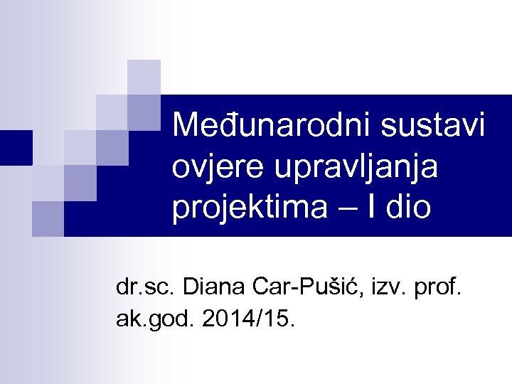 Međunarodni sustavi ovjere upravljanja projektima – I dio dr. sc. Diana Car-Pušić, izv. prof.