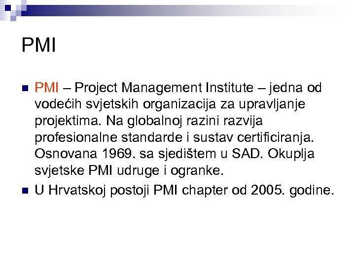 PMI n n PMI – Project Management Institute – jedna od vodećih svjetskih organizacija