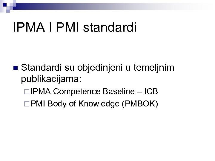 IPMA I PMI standardi n Standardi su objedinjeni u temeljnim publikacijama: ¨ IPMA Competence