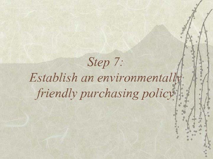 Step 7: Establish an environmentally friendly purchasing policy