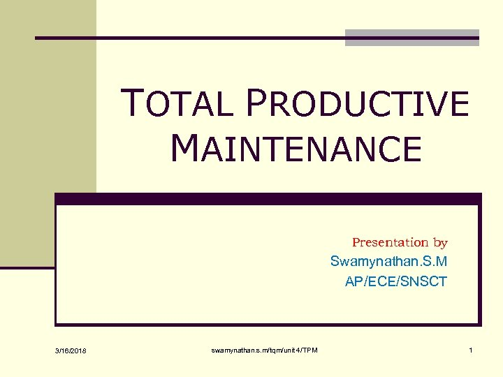 TOTAL PRODUCTIVE MAINTENANCE Presentation by Swamynathan. S. M AP/ECE/SNSCT 3/16/2018 swamynathan. s. m/tqm/unit 4/TPM