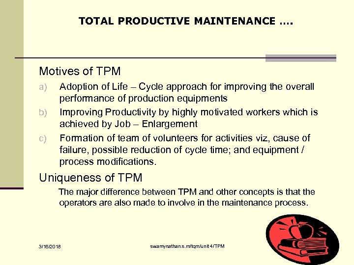 TOTAL PRODUCTIVE MAINTENANCE …. Motives of TPM a) b) c) Adoption of Life –