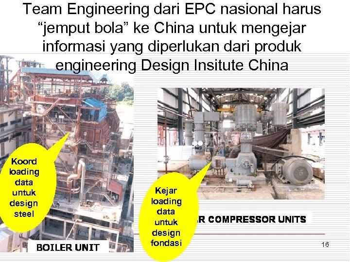 """Team Engineering dari EPC nasional harus """"jemput bola"""" ke China untuk mengejar informasi yang"""