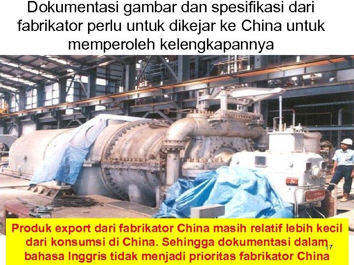 Dokumentasi gambar dan spesifikasi dari fabrikator perlu untuk dikejar ke China untuk memperoleh kelengkapannya