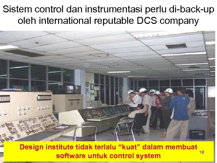 Sistem control dan instrumentasi perlu di-back-up oleh international reputable DCS company Design institute tidak