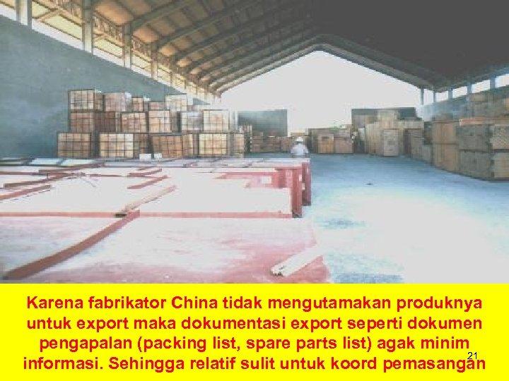 Karena fabrikator China tidak mengutamakan produknya untuk export maka dokumentasi export seperti dokumen pengapalan