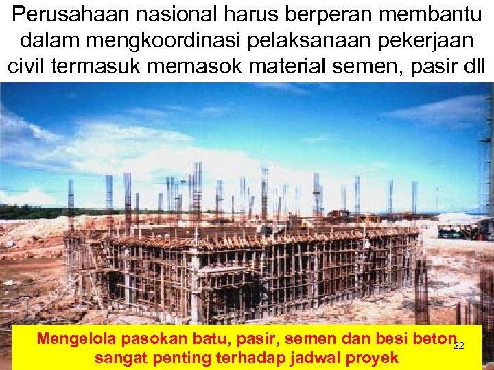 Perusahaan nasional harus berperan membantu dalam mengkoordinasi pelaksanaan pekerjaan civil termasuk memasok material semen,