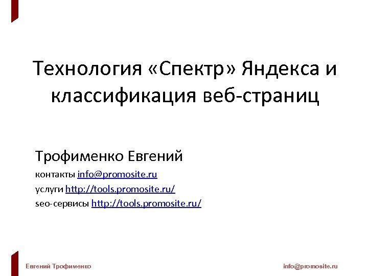 Технология «Спектр» Яндекса и классификация веб-страниц Трофименко Евгений контакты info@promosite. ru услуги http: //tools.