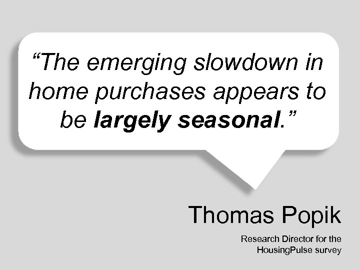 """The emerging slowdown in home purchases appears to be largely seasonal. "" Thomas Popik"