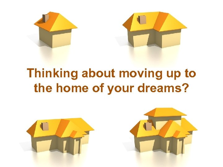 Thinking about moving up to the home of your dreams?