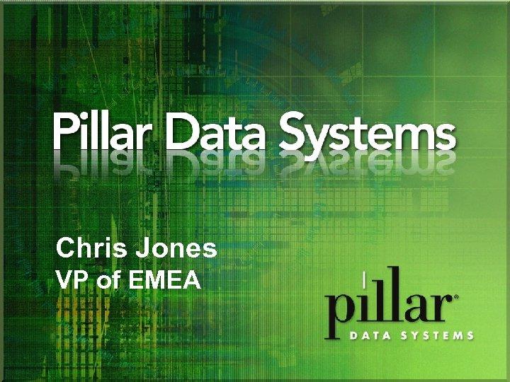 Chris Jones VP of EMEA PILLAR DATA SYSTEMS PROPRIETARY AND CONFIDENTIAL