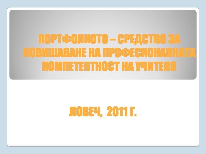 ПОРТФОЛИОТО – СРЕДСТВО ЗА ПОВИШАВАНЕ НА ПРОФЕСИОНАЛНАТА КОМПЕТЕНТНОСТ НА УЧИТЕЛЯ ЛОВЕЧ, 2011 Г.