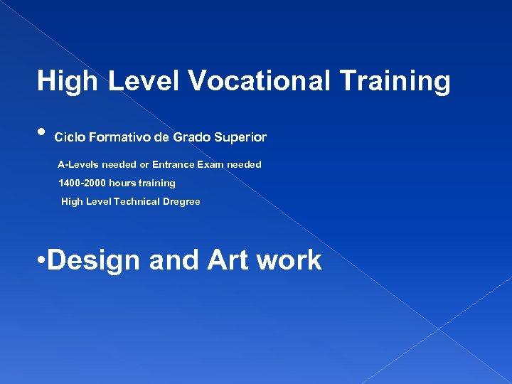 High Level Vocational Training • Ciclo Formativo de Grado Superior A-Levels needed or Entrance