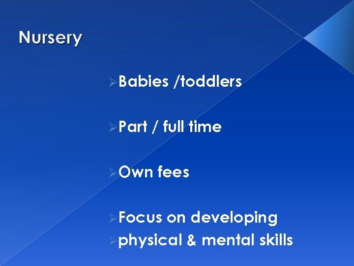 Nursery ØBabies ØPart /toddlers / full time ØOwn fees ØFocus on developing Øphysical &