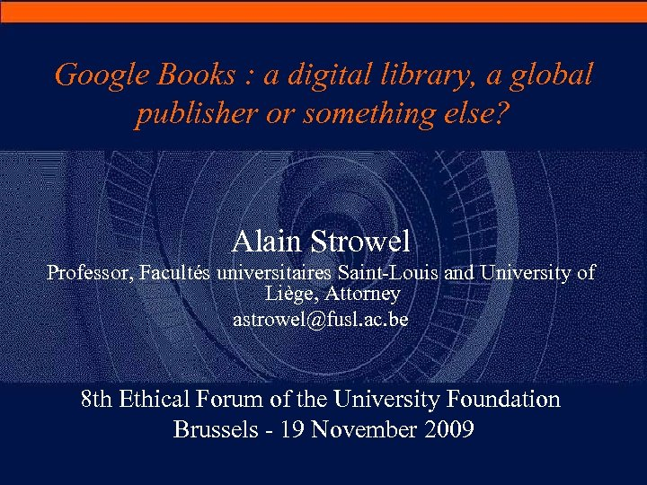 Google Books : a digital library, a global publisher or something else? Alain Strowel