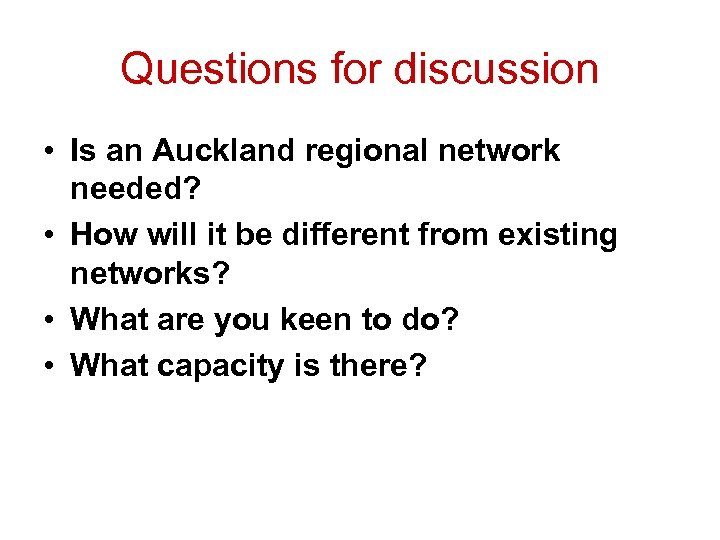 Questions for discussion • Is an Auckland regional network needed? • How will it