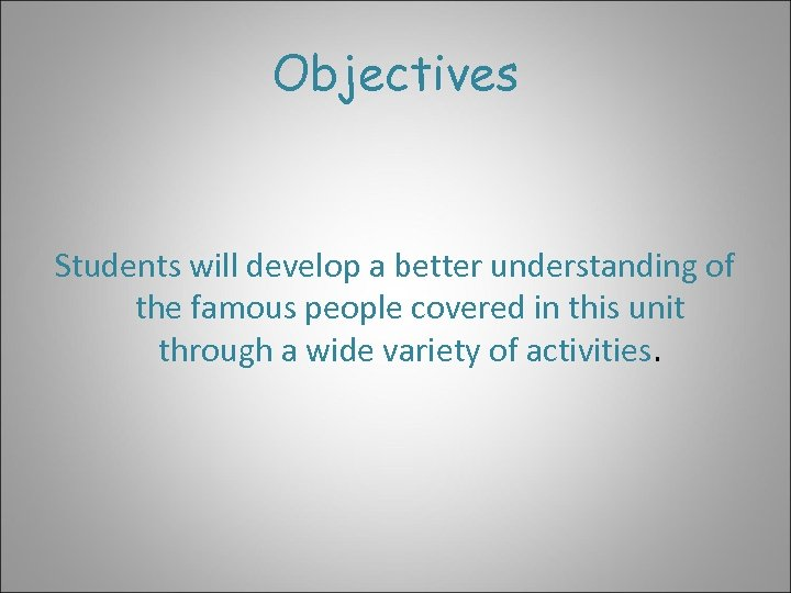 Objectives Students will develop a better understanding of the famous people covered in this