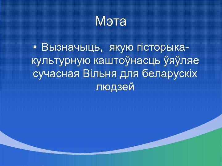 Мэта • Вызначыць, якую гісторыкакультурную каштоўнасць ўяўляе сучасная Вільня для беларускіх людзей