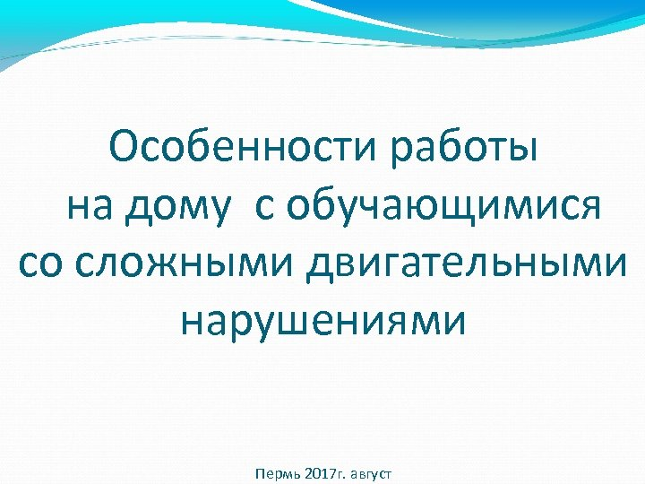 Особенности работы на дому с обучающимися со сложными двигательными нарушениями Пермь 2017 г. август