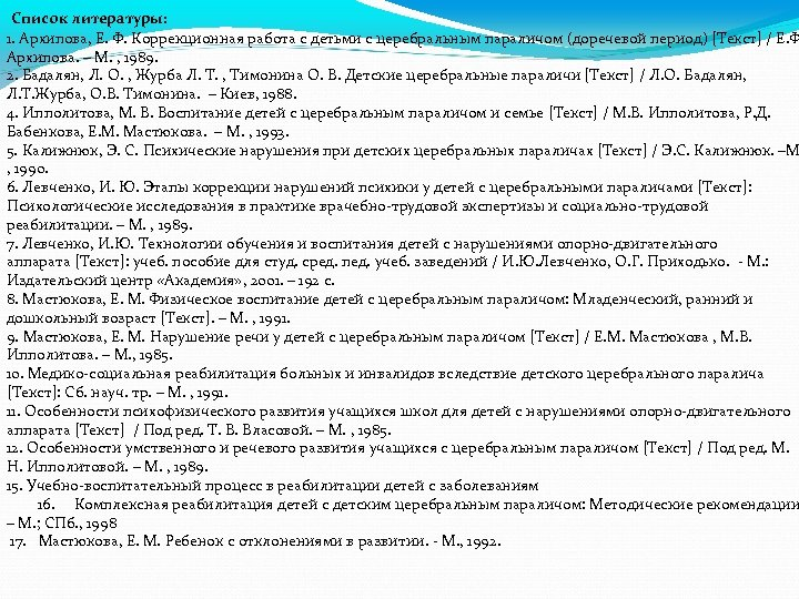 Список литературы: 1. Архипова, Е. Ф. Коррекционная работа с детьми с церебральным параличом (доречевой