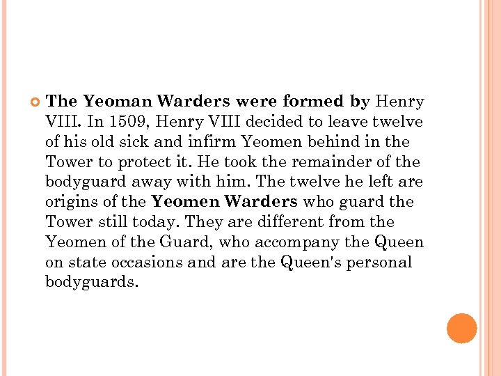 The Yeoman Warders were formed by Henry VIII. In 1509, Henry VIII decided