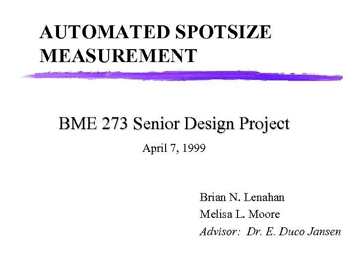 AUTOMATED SPOTSIZE MEASUREMENT BME 273 Senior Design Project April 7, 1999 Brian N. Lenahan