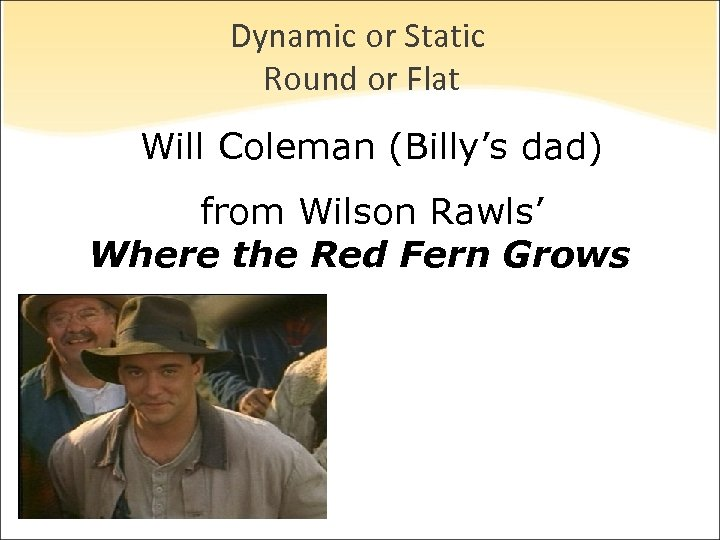 Dynamic or Static Round or Flat Will Coleman (Billy's dad) from Wilson Rawls' Where