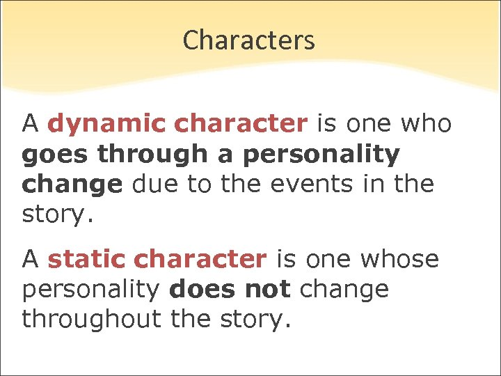 Characters A dynamic character is one who goes through a personality change due to