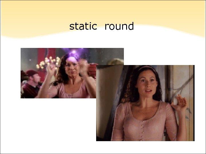 static round